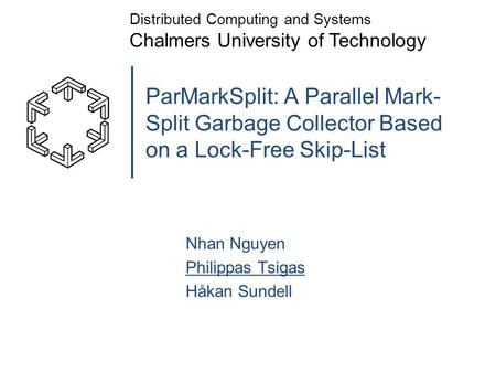 ParMarkSplit: A Parallel Mark- Split Garbage Collector Based on a Lock-Free Skip-List Nhan Nguyen Philippas Tsigas Håkan Sundell Distributed Computing.