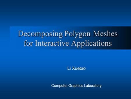Decomposing Polygon Meshes for Interactive Applications Li Xuetao Computer Graphics Laboratory.