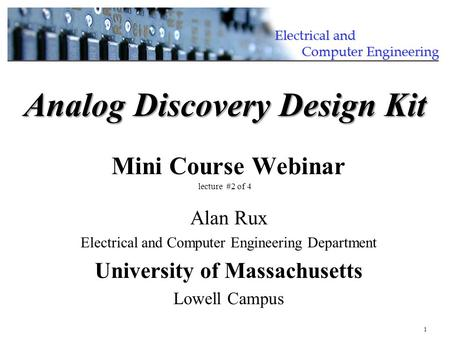 1 Alan Rux Electrical and Computer Engineering Department University of Massachusetts Lowell Campus Analog Discovery Design Kit Analog Discovery Design.