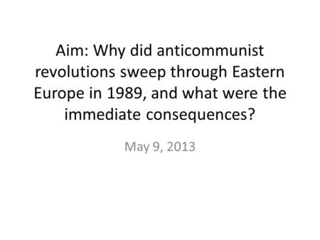 Aim: Why did anticommunist revolutions sweep through Eastern Europe in 1989, and what were the immediate consequences? May 9, 2013.