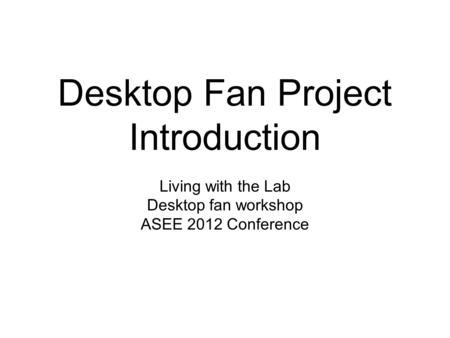 Desktop Fan Project Introduction Living with the Lab Desktop fan workshop ASEE 2012 Conference.