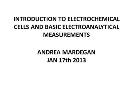 INTRODUCTION TO ELECTROCHEMICAL CELLS AND BASIC ELECTROANALYTICAL MEASUREMENTS ANDREA MARDEGAN JAN 17th 2013.