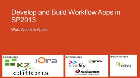 Silver SponsorsGold Sponsors Bronze Sponsors Develop and Build Workflow Apps in SP2013 Wait, Workflow Apps?