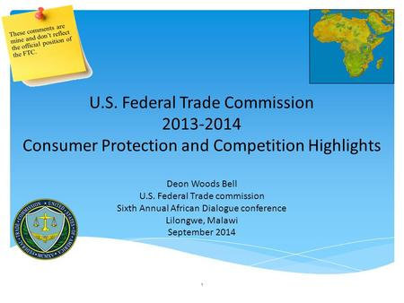 1 U.S. Federal Trade Commission 2013-2014 Consumer Protection and Competition Highlights Deon Woods Bell U.S. Federal Trade commission Sixth Annual African.