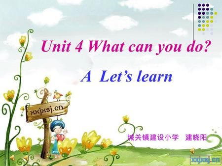 Unit 4 What can you do? A Let's learn 城关镇建设小学 建晓阳.