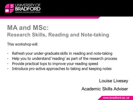 MA and MSc: Research Skills, Reading and Note-taking This workshop will: -Refresh your under-graduate skills in reading and note-taking -Help you to understand.