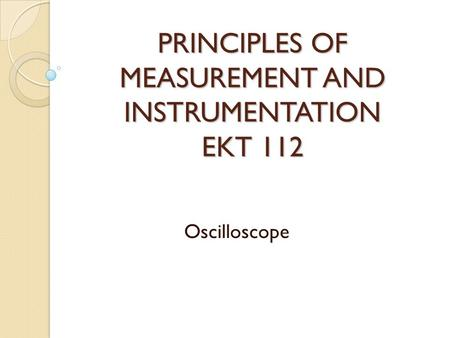PRINCIPLES OF MEASUREMENT AND INSTRUMENTATION EKT 112 Oscilloscope.