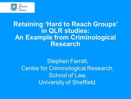 Retaining 'Hard to Reach Groups' in QLR studies: An Example from Criminological Research Stephen Farrall, Centre for Criminological Research, School of.