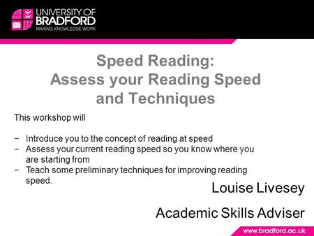 Speed Reading: Assess your Reading Speed and Techniques Louise Livesey Academic Skills Adviser This workshop will −Introduce you to the concept of reading.