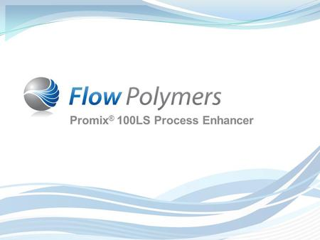 Promix ® 100LS Process Enhancer. Introducing Promix ® 100LS from Flow Polymers Product Overview  Promix ® 100LS is a highly effective process enhancer.