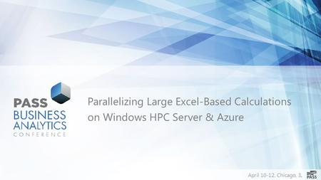 April 10-12, Chicago, IL Parallelizing Large Excel-Based Calculations on Windows HPC Server & Azure.