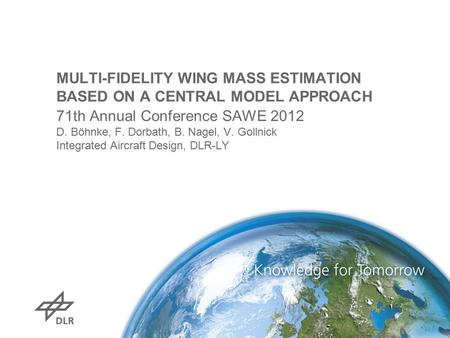 MULTI-FIDELITY WING MASS ESTIMATION BASED ON A CENTRAL MODEL APPROACH 71th Annual Conference SAWE 2012 D. Böhnke, F. Dorbath, B. Nagel, V. Gollnick Integrated.
