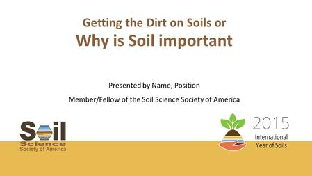 Getting the Dirt on Soils or Presented by Name, Position Member/Fellow of the Soil Science Society of America Why is Soil important.