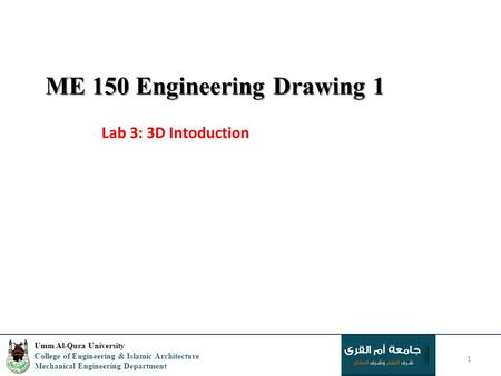 ME 150 Engineering Drawing 1 Lab 3: 3D Intoduction 1 Umm Al-Qura University College of Engineering & Islamic Architecture Mechanical Engineering Department.