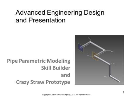 Advanced Engineering Design and Presentation Copyright © Texas Education Agency, 2014. All rights reserved. Pipe Parametric Modeling Skill Builder and.