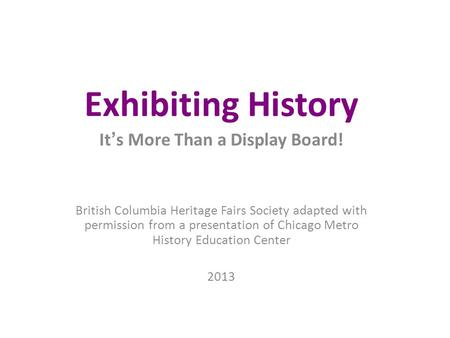 Exhibiting History It ' s More Than a Display Board! British Columbia Heritage Fairs Society adapted with permission from a presentation of Chicago Metro.