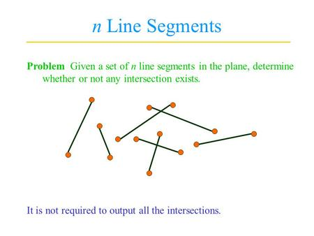N Line Segments Problem Given a set of n line segments in the plane, determine whether or not any intersection exists. It is not required to output all.