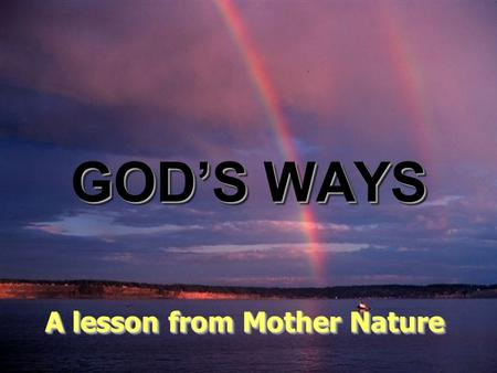 ♫ Turn on your speakers! ♫ Turn on your speakers! CLICK TO ADVANCE SLIDES GOD'S WAYS A lesson from Mother Nature A lesson from Mother Nature.