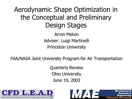 Aerodynamic Shape Optimization in the Conceptual and Preliminary Design Stages Arron Melvin Adviser: Luigi Martinelli Princeton University FAA/NASA Joint.