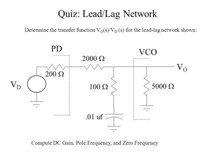 Quiz: Lead/Lag Network Determine the transfer function V O (s)/V D (s) for the lead-lag network shown: VDVD VOVO 200  5000  2000  100 .01 uf VCO PD.