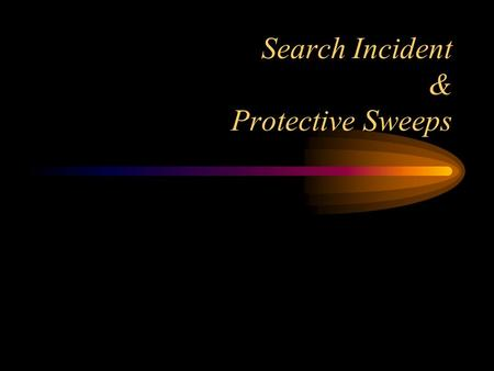 Search Incident & Protective Sweeps Chimel: Search Incident Objectives: –Protect the police from danger – Preserve evidence Types of arrests –The arrest.