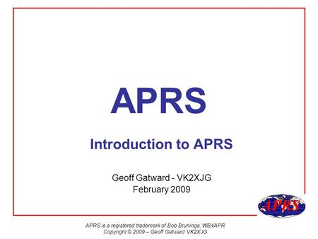 APRS is a registered trademark of Bob Bruninga, WB4APR Copyright © 2009 – Geoff Gatward VK2XJG APRS Introduction to APRS Geoff Gatward - VK2XJG February.