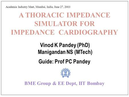 A THORACIC IMPEDANCE SIMULATOR FOR IMPEDANCE CARDIOGRAPHY Vinod K Pandey (PhD) Manigandan NS (MTech) Guide: Prof PC Pandey BME Group & EE Dept, IIT Bombay.