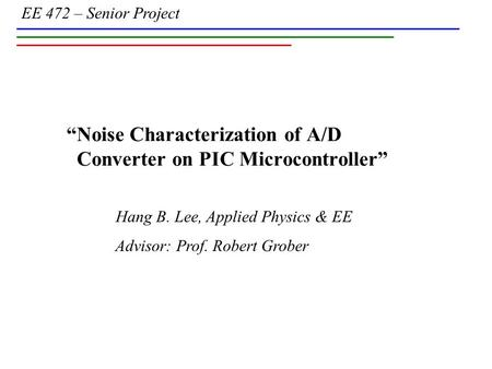 "EE 472 – Senior Project Hang B. Lee, Applied Physics & EE Advisor: Prof. Robert Grober ""Noise Characterization of A/D Converter on PIC Microcontroller"""