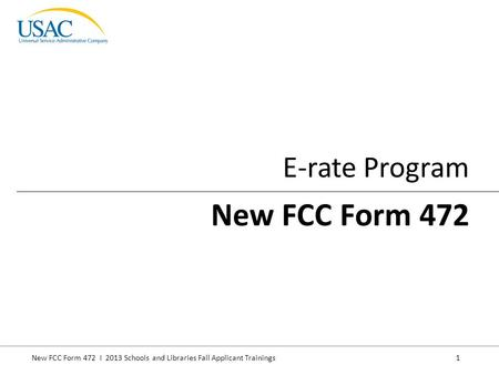 New FCC Form 472 I 2013 Schools and Libraries Fall Applicant Trainings 1 E-rate Program New FCC Form 472.