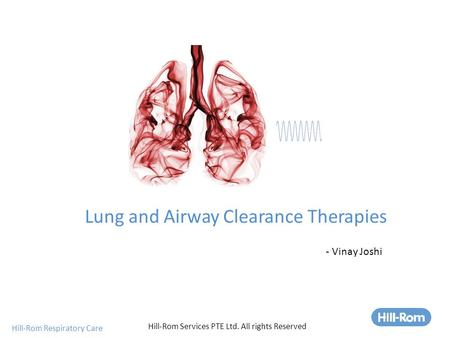 Hill-Rom Respiratory Care Lung and Airway Clearance Therapies Hill-Rom Services PTE Ltd. All rights Reserved - Vinay Joshi.