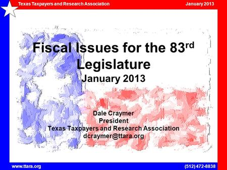 <strong>Texas</strong> Taxpayers and Research <strong>Association</strong> January 2013 www.ttara.org(512) 472-8838 Fiscal Issues for the 83 rd Legislature January 2013 Dale Craymer President.