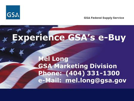 GSA Federal Supply Service Experience GSA's e-Buy Mel Long GSA Marketing Division Phone: (404) 331-1300
