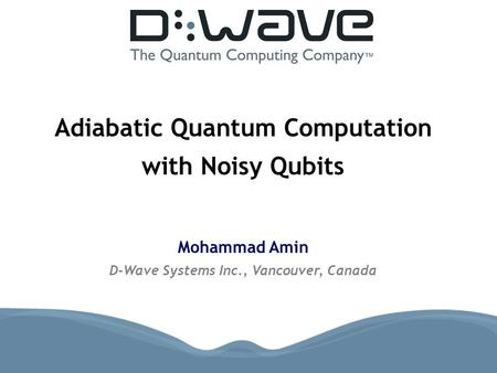 Adiabatic Quantum Computation with Noisy Qubits Mohammad Amin D-Wave Systems Inc., Vancouver, Canada.