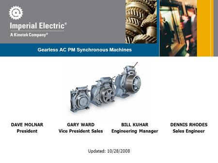 Updated: 10/28/2008 Gearless AC PM Synchronous Machines DAVE MOLNAR President GARY WARD Vice President Sales BILL KUHAR Engineering Manager DENNIS RHODES.