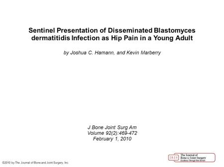 Sentinel Presentation of Disseminated Blastomyces dermatitidis Infection as Hip Pain in a Young Adult by Joshua C. Hamann, and Kevin Marberry J Bone Joint.