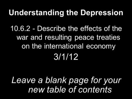 Understanding the Depression 10.6.2 - Describe the effects of the war and resulting peace treaties on the international economy 3/1/12 Leave a blank page.