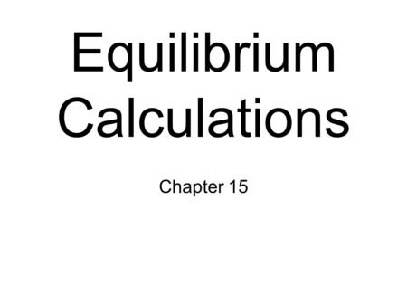 Equilibrium Calculations Chapter 15. Equilibrium Constant Review consider the reaction, The equilibrium expression for this reaction would be K c = [C]