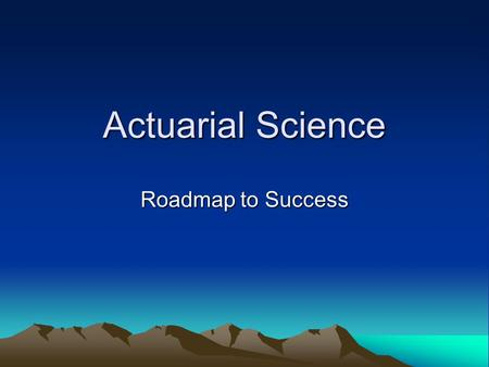 Actuarial Science Roadmap to Success. What is Required to Succeed Hard Work Intelligence Math Aptitude Business Skills Communication Skills.