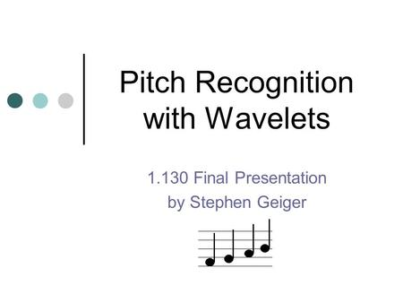 Pitch Recognition with Wavelets 1.130 Final Presentation by Stephen Geiger.