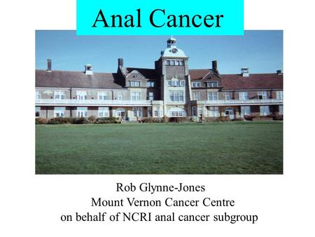 Anal Cancer Rob Glynne-Jones Mount Vernon Cancer Centre on behalf of NCRI anal cancer subgroup.