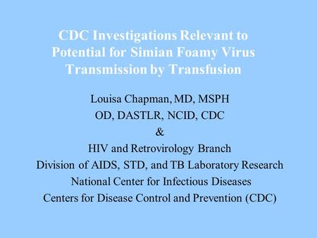 CDC Investigations Relevant to Potential for Simian Foamy Virus Transmission by Transfusion Louisa Chapman, MD, MSPH OD, DASTLR, NCID, CDC & HIV and Retrovirology.