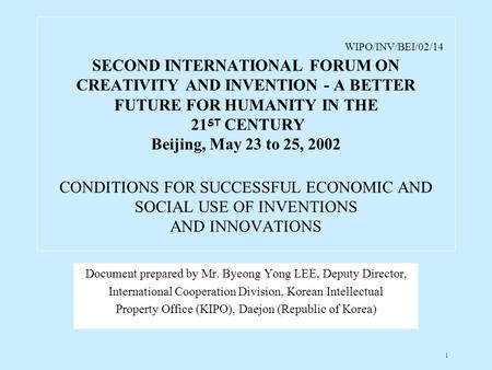1 WIPO/INV/BEI/02/14 SECOND INTERNATIONAL FORUM ON CREATIVITY AND INVENTION - A BETTER FUTURE FOR HUMANITY IN THE 21 ST CENTURY Beijing, May 23 to 25,