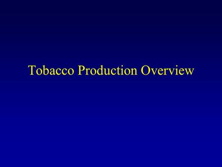 Tobacco Production Overview. Tobacco Types Flue-cured –cured with heat (7-8 days) Burley – air-cured (several months) Dark air-cured and Dark Fire-cured.