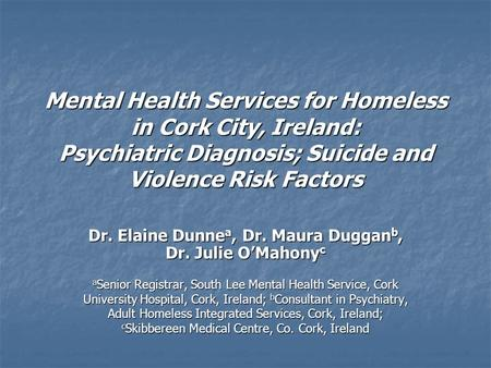 Mental Health Services for Homeless in Cork City, Ireland: Psychiatric Diagnosis; Suicide and Violence Risk Factors Dr. Elaine Dunne a, Dr. Maura Duggan.