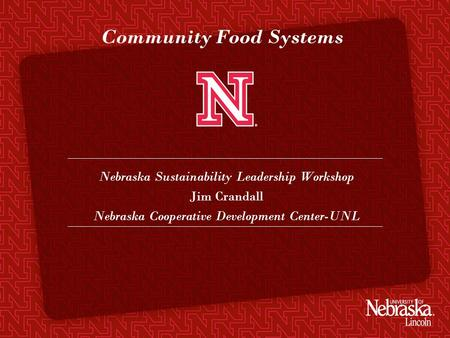 Community Food Systems Nebraska Sustainability Leadership Workshop Jim Crandall Nebraska Cooperative Development Center-UNL.