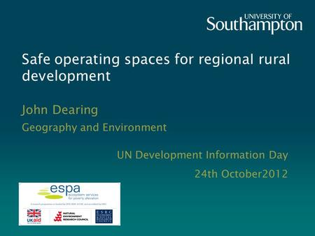 Safe operating spaces for regional rural development John Dearing Geography and Environment UN Development Information Day 24th October2012.