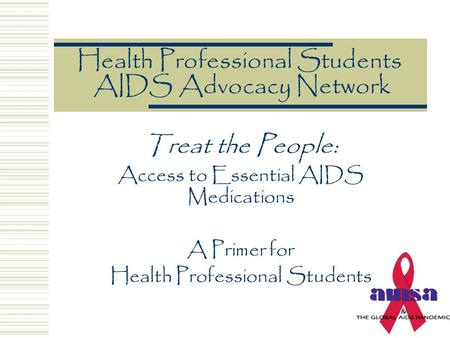 Health Professional Students AIDS Advocacy Network Treat the People: Access to Essential AIDS Medications A Primer for Health Professional Students.