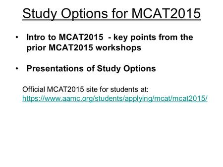 Study Options for MCAT2015 Intro to MCAT2015 - key points from the prior MCAT2015 workshops Presentations of Study Options Official MCAT2015 site for students.