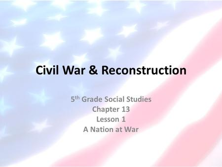 Civil War & Reconstruction 5 th Grade Social Studies Chapter 13 Lesson 1 A Nation at War.