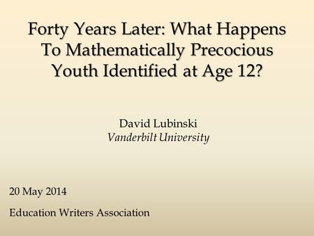 Forty Years Later: What Happens To Mathematically Precocious Youth Identified at Age 12? David Lubinski Vanderbilt University 20 May 2014 Education Writers.